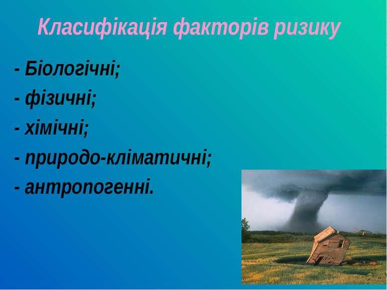 Класифікація факторів ризику - Біологічні; - фізичні; - хімічні; - природо-кл...