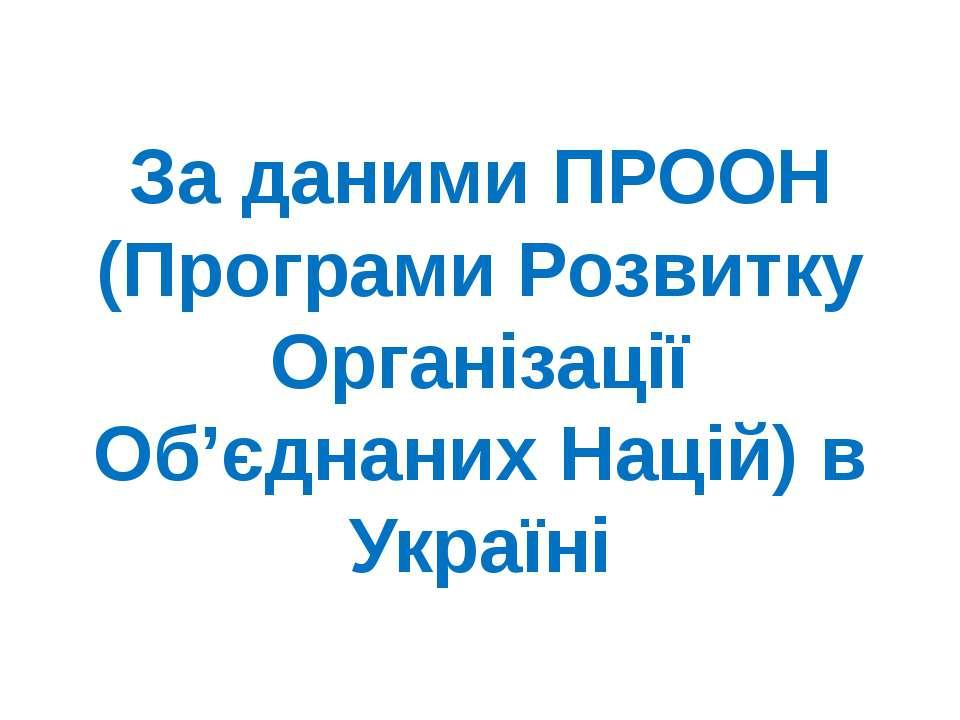 За даними ПРООН (Програми Розвитку Організації Об'єднаних Націй) в Україні