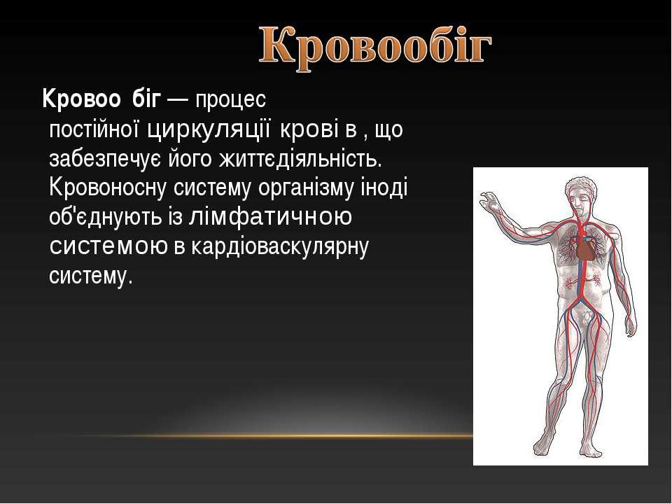 Кровоо біг— процес постійноїциркуляції кровів, що забезпечує його життєді...