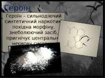 Героїн Героїн – сильнодіючий синтетичний наркотик, похідна морфіну, знеболююч...