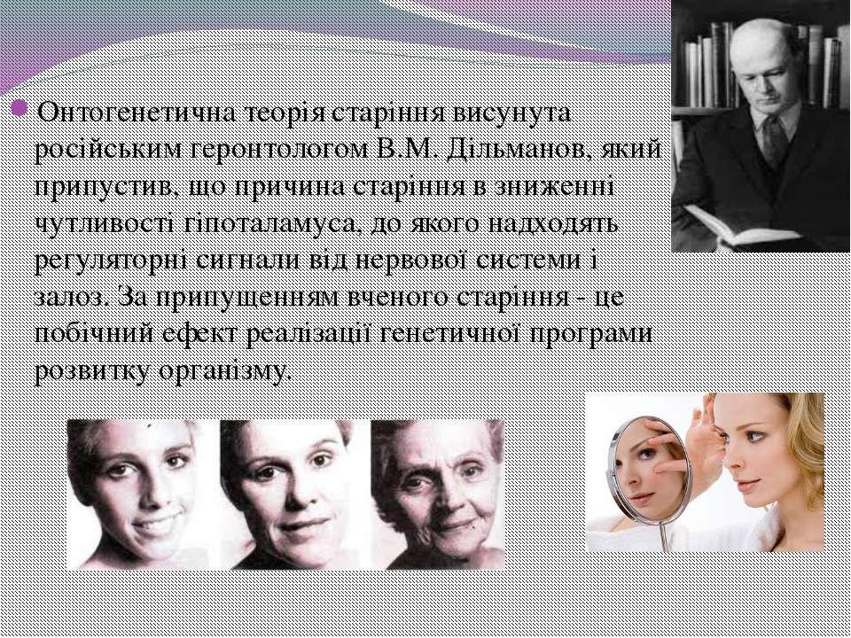 Онтогенетична теорія старіння висунута російським геронтологом В.М. Дільманов...