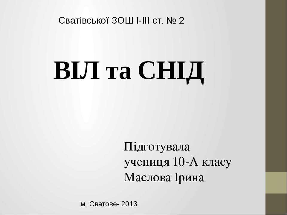 Сватівської ЗОШ I-III ст. № 2 Підготувала учениця 10-А класу Маслова Ірина м....