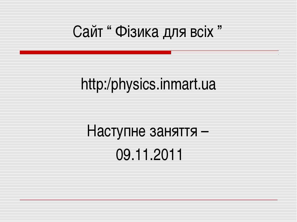 "http:/physics.inmart.ua Сайт "" Фізика для всіх "" Наступне заняття – 09.11.2011"
