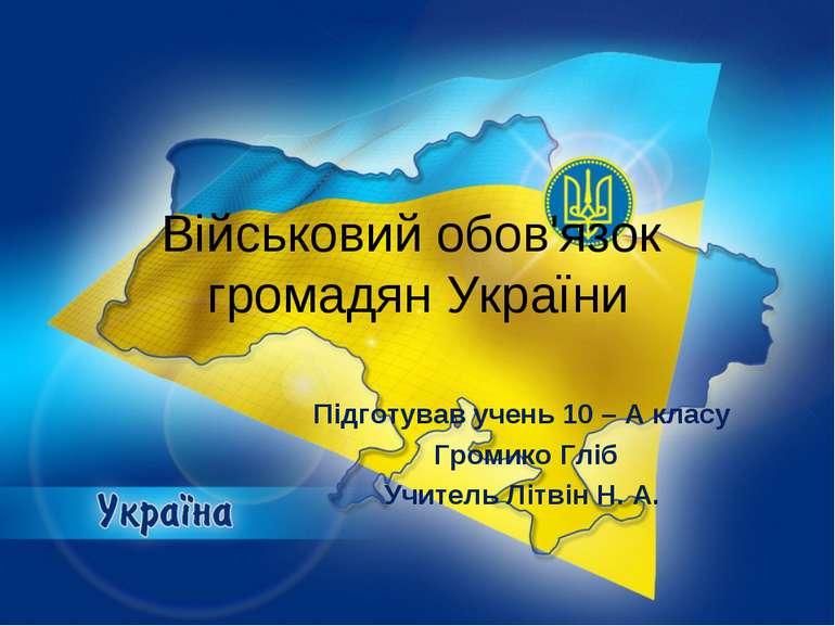 Військовий обов'язок громадян України Підготував учень 10 – А класу Громико Г...