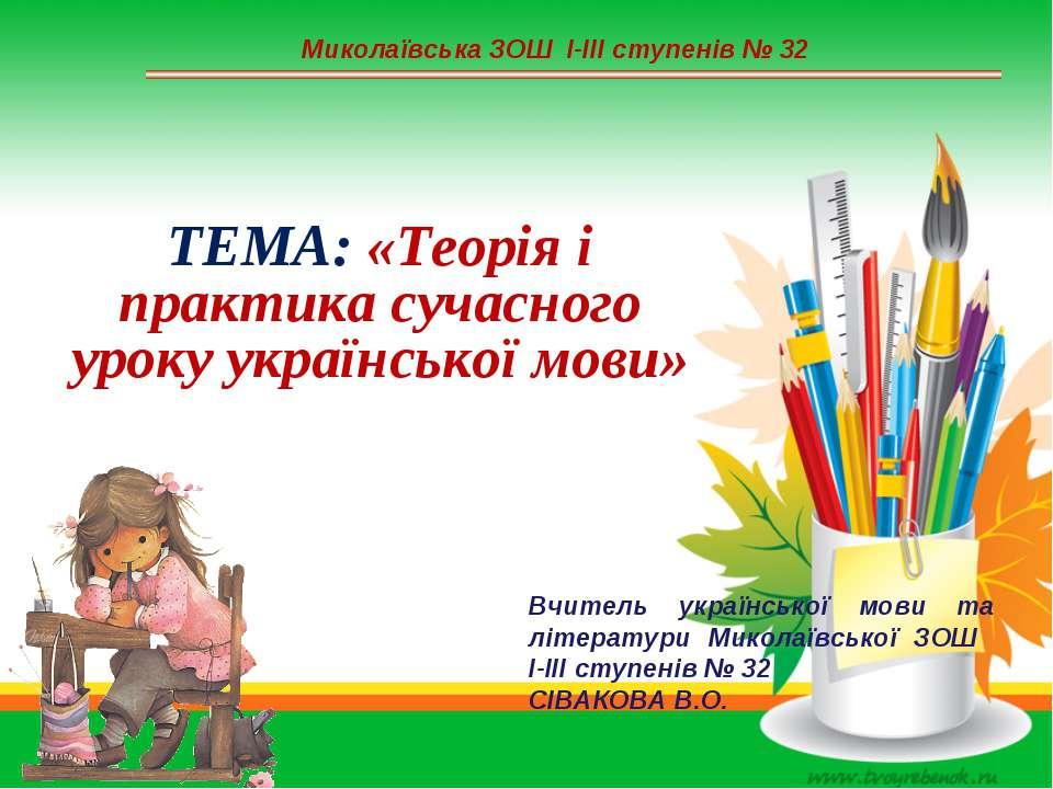Миколаївська ЗОШ І-ІІІ ступенів № 32 ТЕМА: «Теорія і практика сучасного уроку...