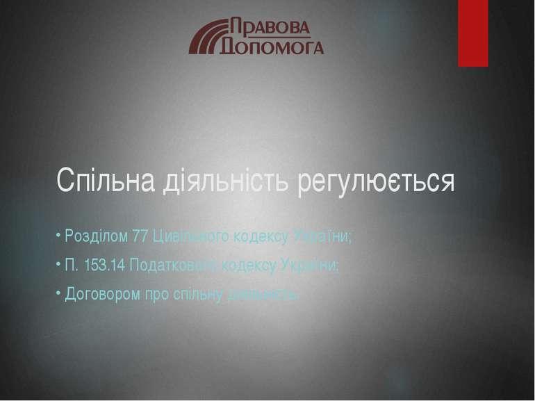 Спільна діяльність регулюється Розділом 77 Цивільного кодексу України; ...