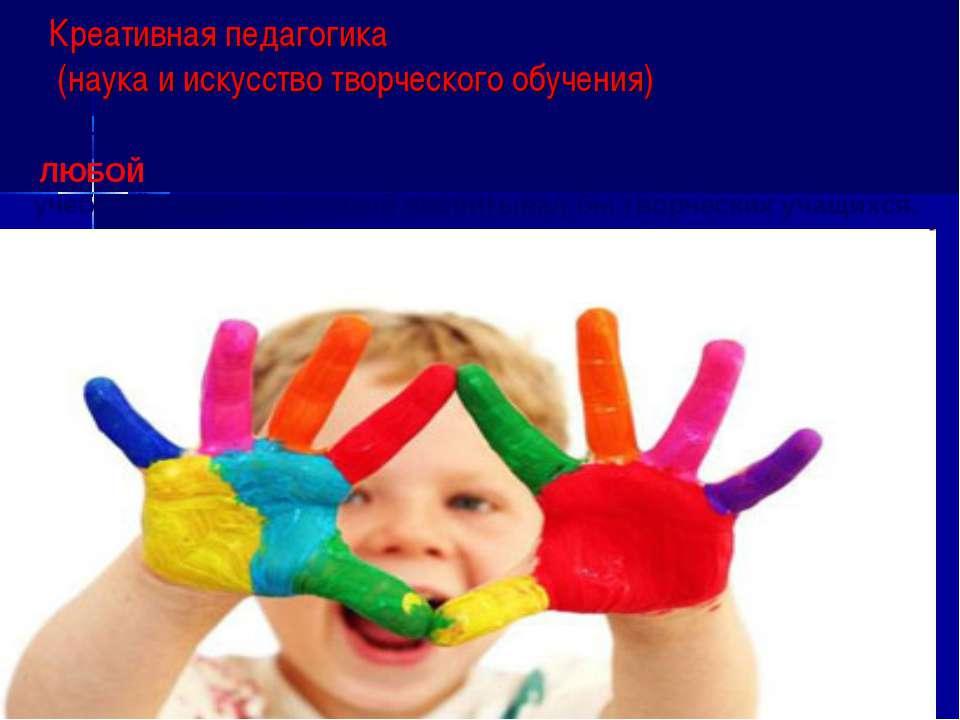 Креативная педагогика (наука и искусство творческого обучения) Цель креативно...