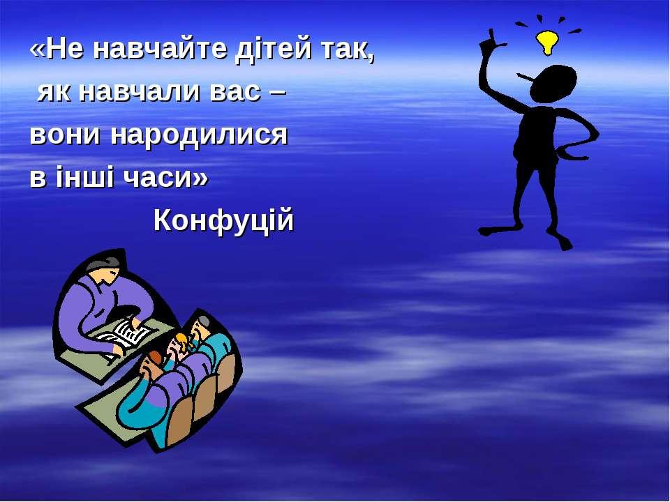«Не навчайте дітей так, як навчали вас – вони народилися в інші часи» Конфуцій