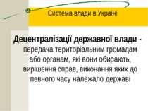Система влади в Україні Децентралізації державної влади - передача територіал...