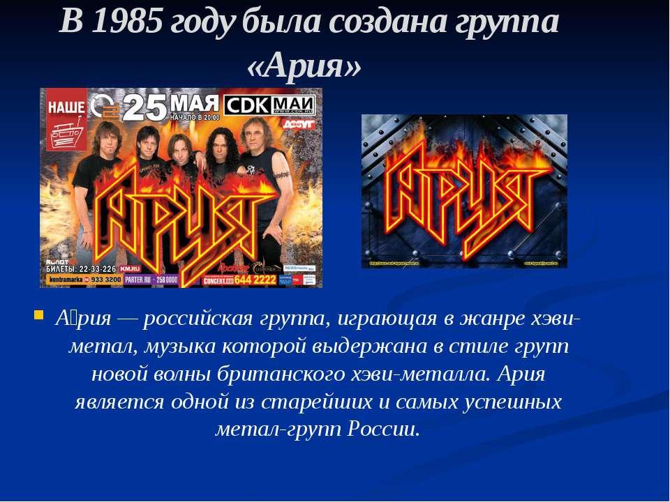 В 1985 году была создана группа «Ария» А рия — российская группа, играющая в ...