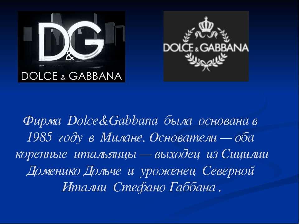 Фирма Dolce&Gabbana была основана в 1985 году в Милане. Основатели — оба ...