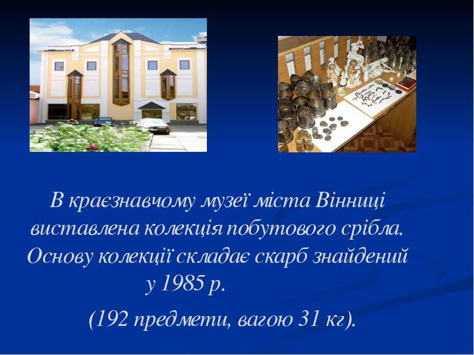 В краєзнавчому музеї міста Вінниці виставлена колекція побутового срібла. Осн...