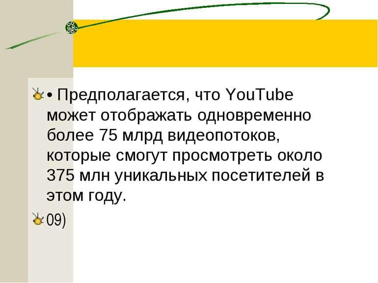 • Предполагается, что YouTube может отображать одновременно более 75 млрд вид...