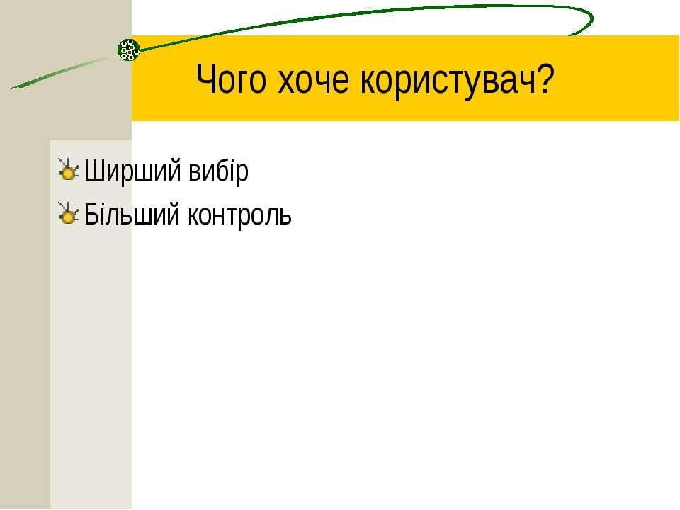 Чого хоче користувач? Ширший вибір Більший контроль