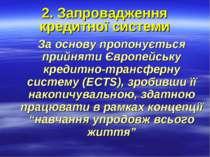 2. Запровадження кредитної системи За основу пропонується прийняти Європейськ...