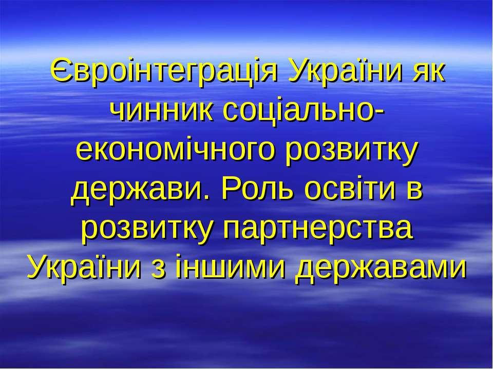 Євроінтеграція України як чинник соціально-економічного розвитку держави. Рол...