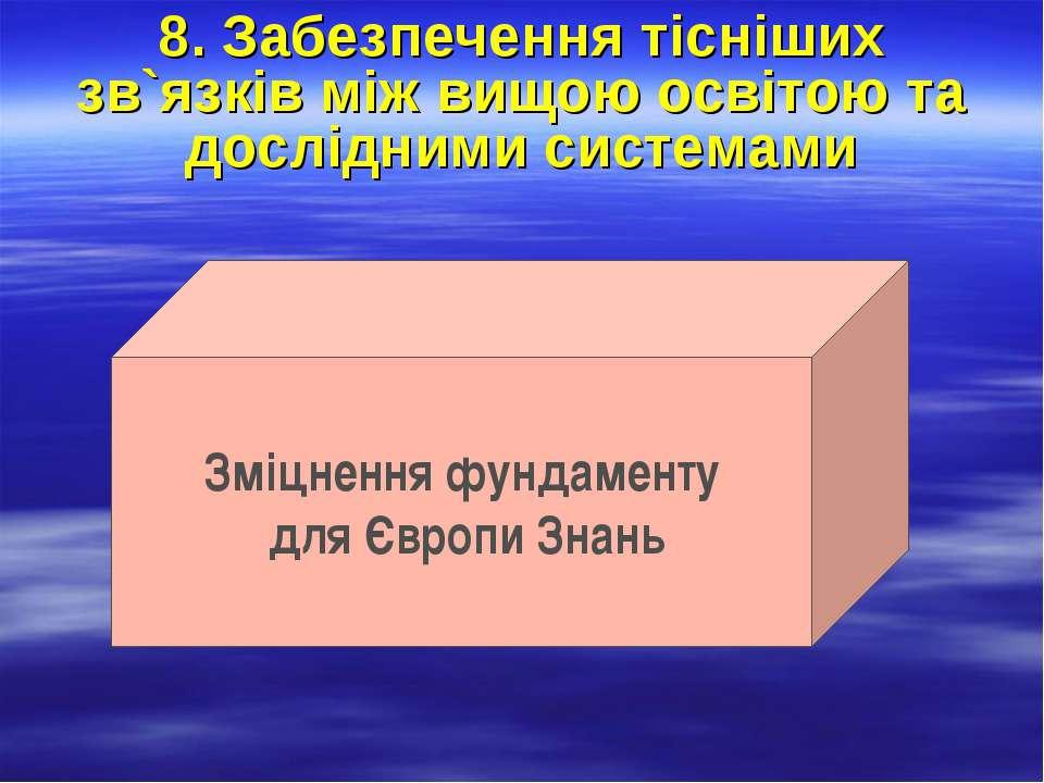 8. Забезпечення тісніших зв`язків між вищою освітою та дослідними системами З...