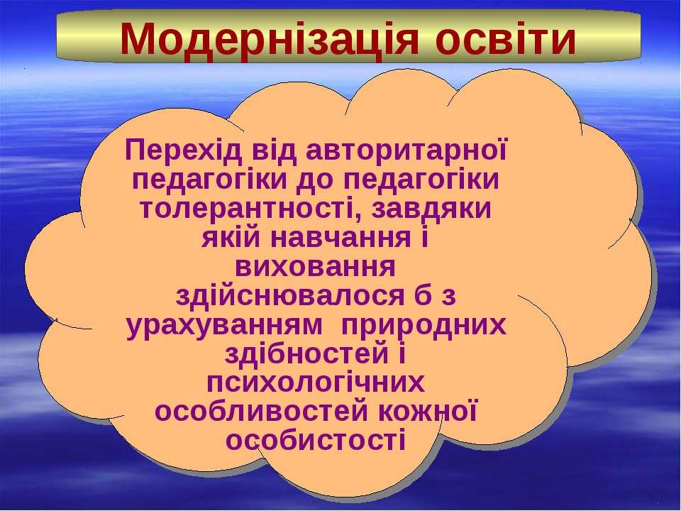 Модернізація освіти Перехід від авторитарної педагогіки до педагогіки толеран...