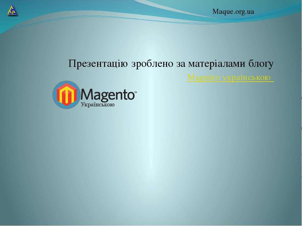 Презентацію зроблено за матеріалами блоґу Magento українською