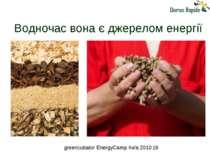 Водночас вона є джерелом енергії greencubator EnergyCamp Київ 2010