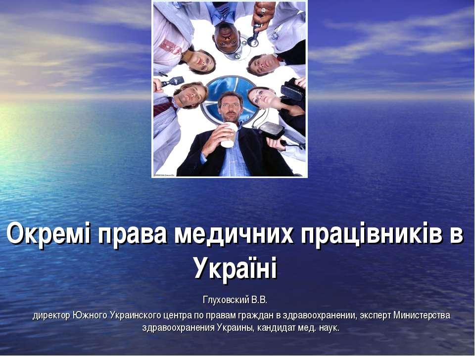 Окремі права медичних працівників в Україні Глуховский В.В. директор Южного У...