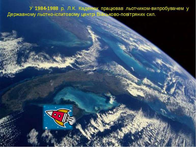 У 1984-1988 р. Л.К. Каденюк працював льотчиком-випробувачем у Державному льот...