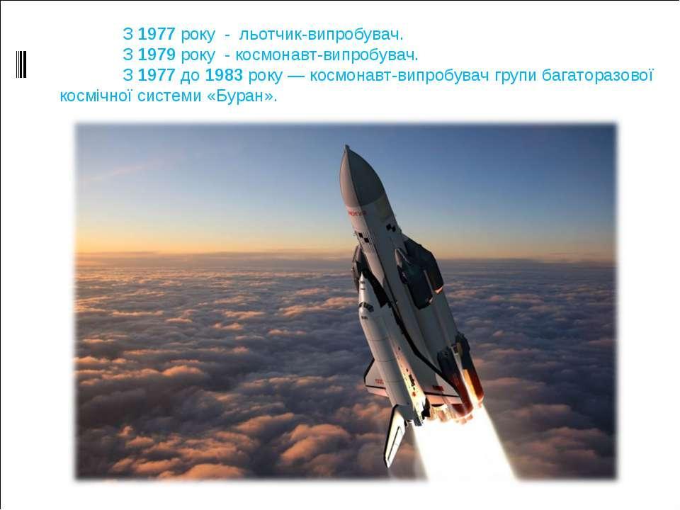 З 1977 року - льотчик-випробувач. З 1979 року - космонавт-випробувач. З 1977 ...