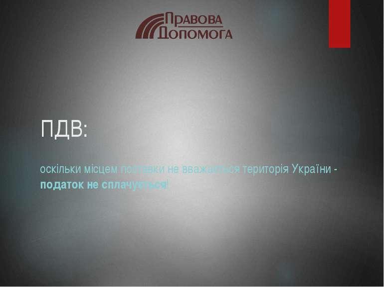 ПДВ: оскільки місцем поставки не вважається територія України - податок не сп...