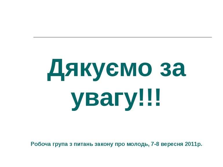 Дякуємо за увагу!!! Робоча група з питань закону про молодь, 7-8 вересня 2011р.