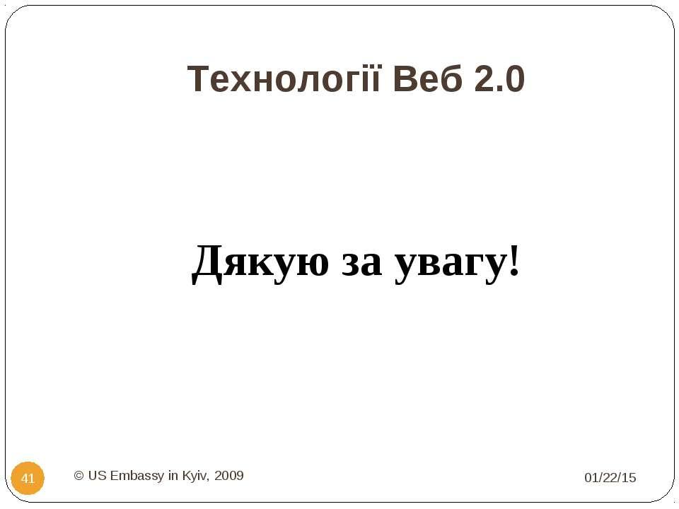Технології Веб 2.0 Дякую за увагу! * © US Embassy in Kyiv, 2009 * © US Embass...