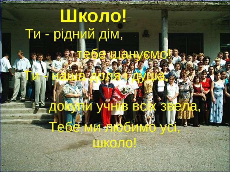 Школо! Ти - рідний дім, тебе шануємо! Ти - наша доля і душа, докупи учнів всі...