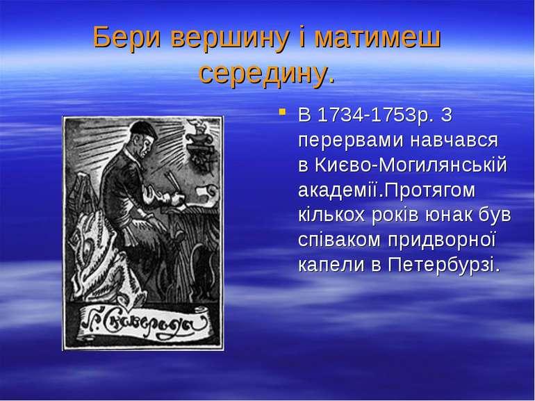 Бери вершину і матимеш середину. В 1734-1753р. З перервами навчався в Києво-М...