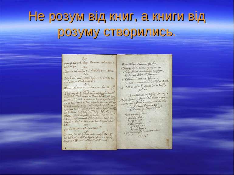 Не розум від книг, а книги від розуму створились.