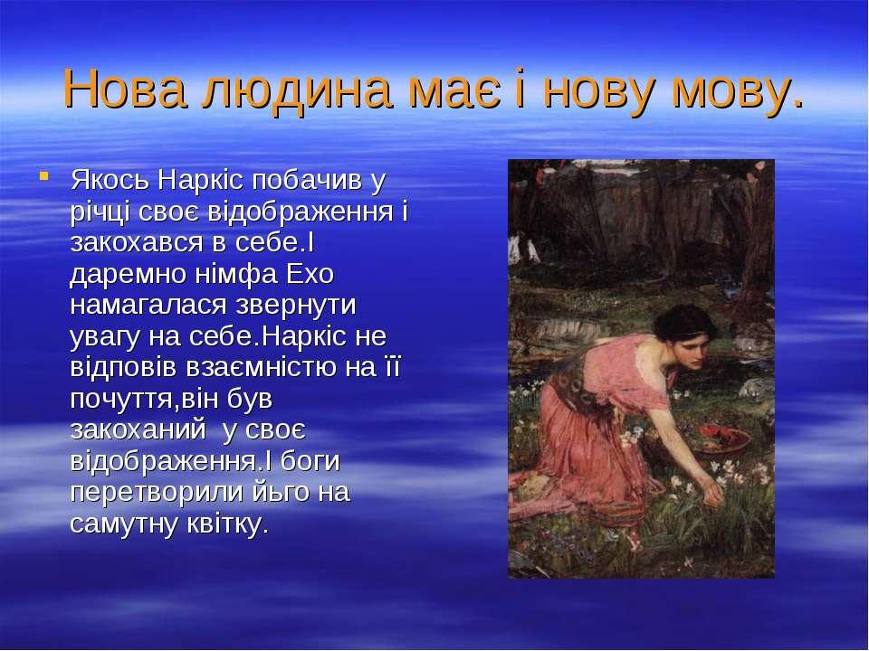 Нова людина має і нову мову. Якось Наркіс побачив у річці своє відображення і...