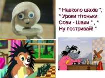 """"""" Навколо шахів """", """" Уроки тітоньки Сови - Шахи """" , """" Ну постривай! """""""
