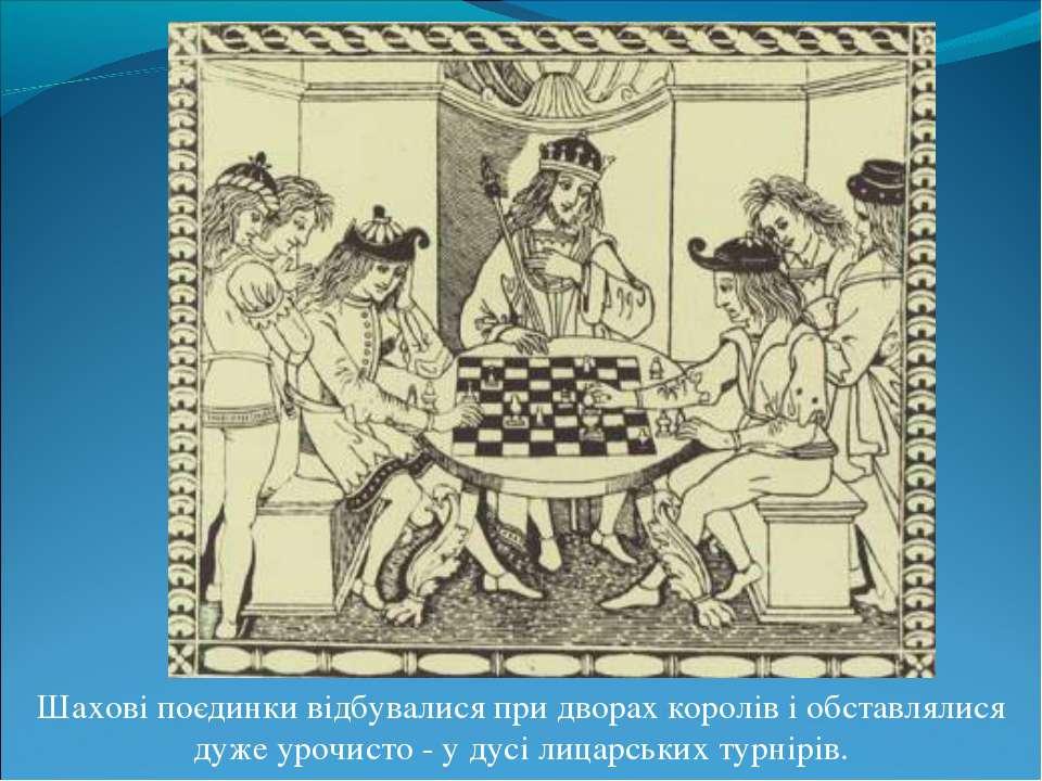 Шахові поєдинки відбувалися при дворах королів і обставлялися дуже урочисто -...