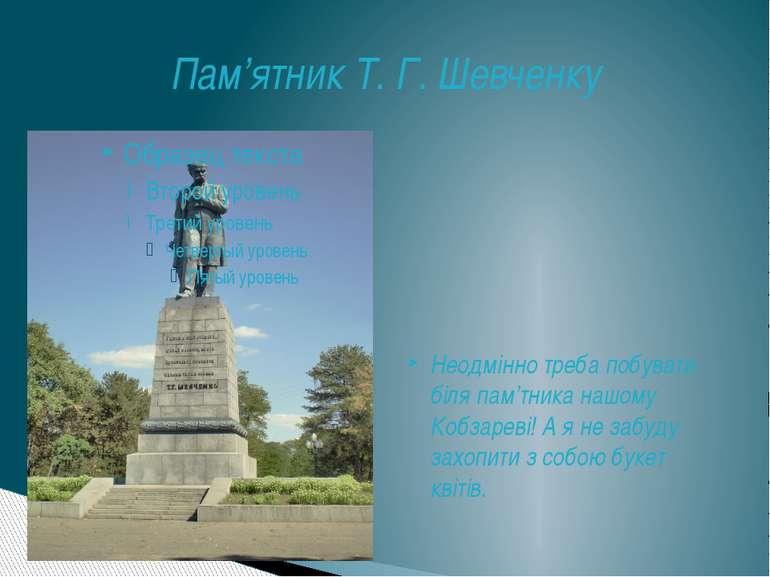Пам'ятник Т. Г. Шевченку Неодмінно треба побувати біля пам'тника нашому Кобза...