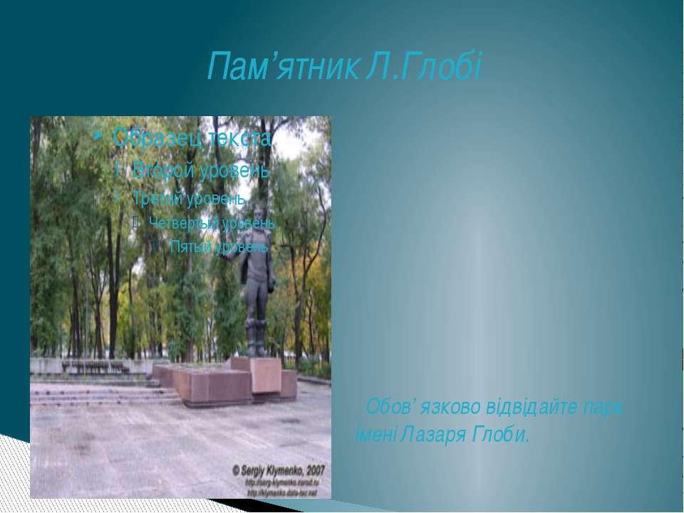 Пам'ятник Л.Глобі Обов' язково відвідайте парк імені Лазаря Глоби.