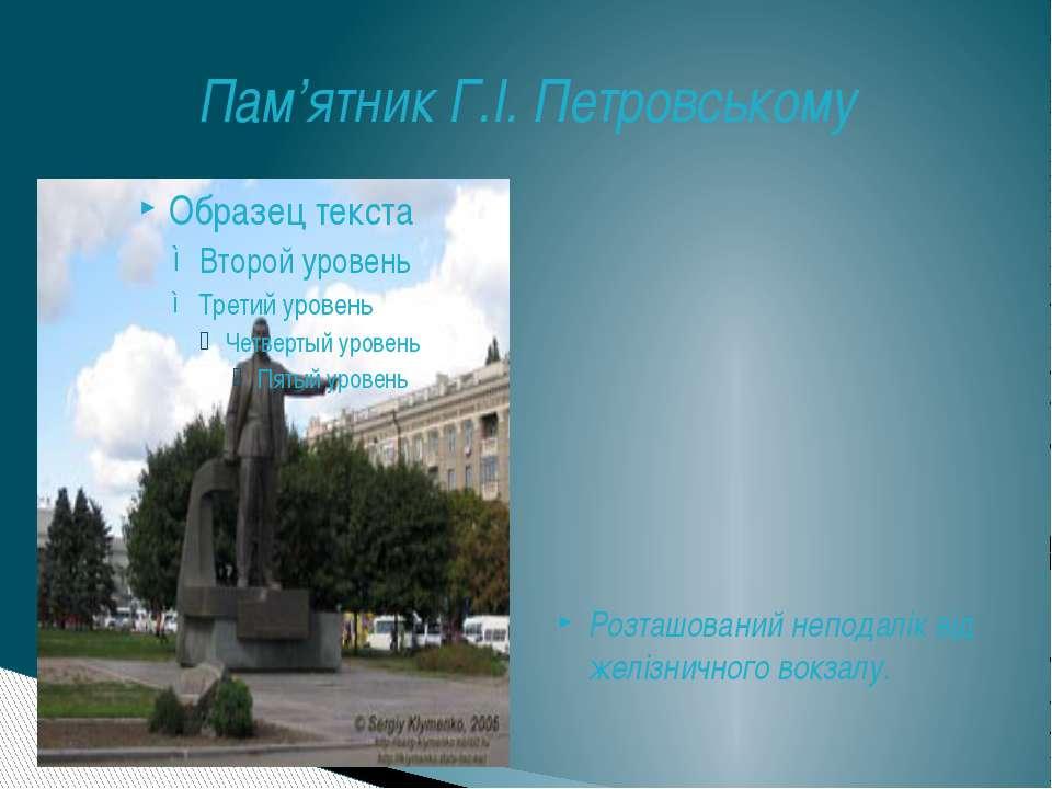 Пам'ятник Г.І. Петровському Розташований неподалік від желізничного вокзалу.