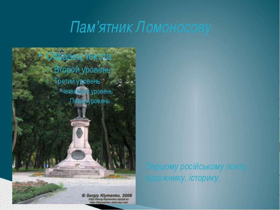 Пам'ятник Ломоносову Першому російському поету, художнику, історику.