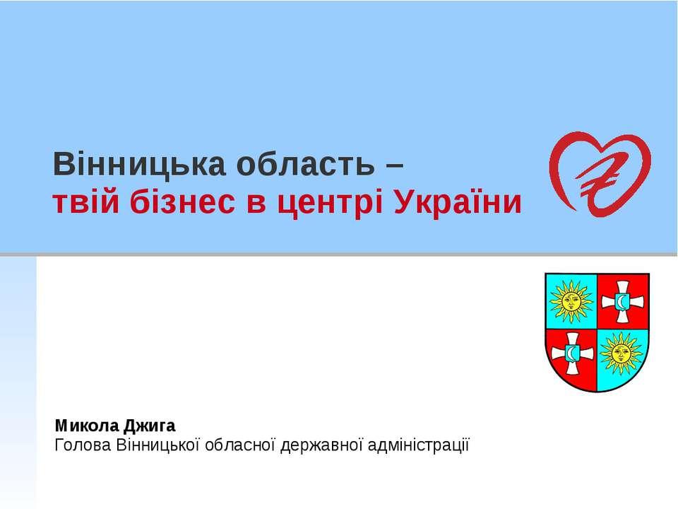 Вінницька область – твій бізнес в центрі України Микола Джига Голова Вінницьк...