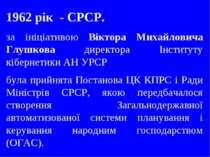 1962 рік - СРСР. за ініціативою Віктора Михайловича Глушкова директора Інстит...