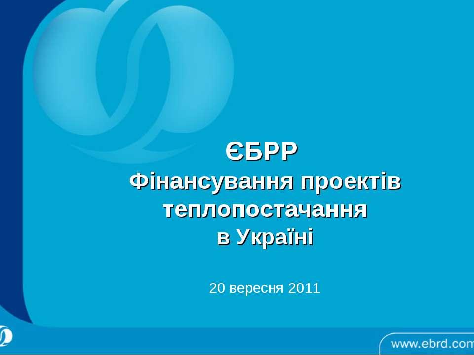 ЄБРР Фінансування проектів теплопостачання в Україні 20 вересня 2011