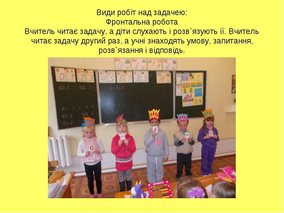 Види робіт над задачею: Фронтальна робота Вчитель читає задачу, а діти слухаю...
