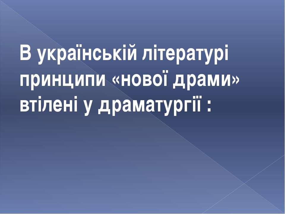 В українській літературі принципи «нової драми» втілені у драматургії :
