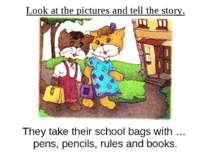 Look at the pictures and tell the story. They take their school bags with … p...