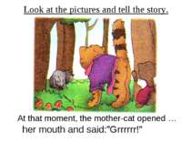 Look at the pictures and tell the story. At that moment, the mother-cat opene...