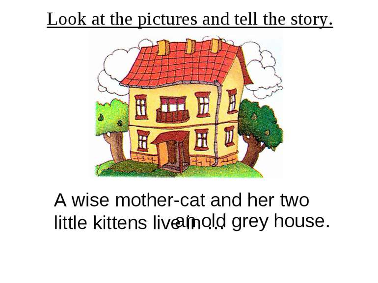 Look at the pictures and tell the story. A wise mother-cat and her two little...