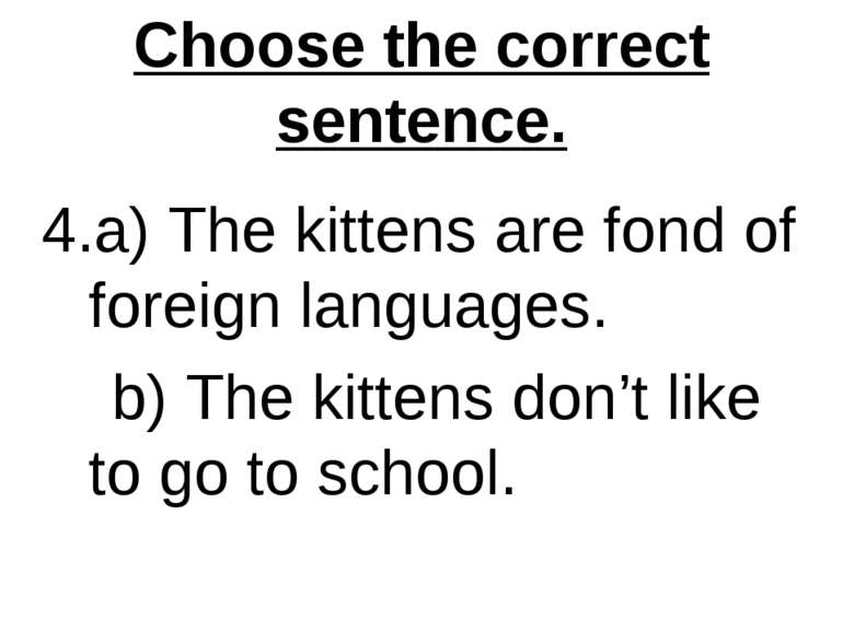 Choose the correct sentence. 4.a) The kittens are fond of foreign languages. ...