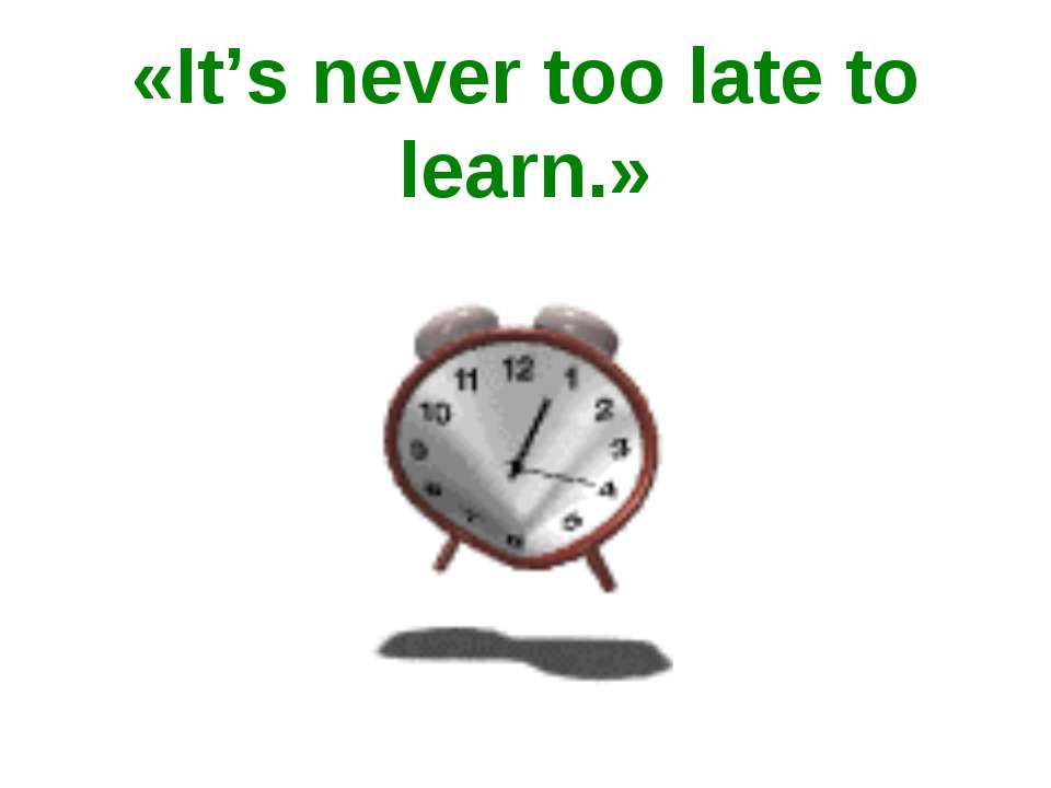 «It's never too late to learn.»
